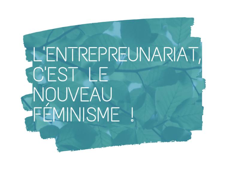 L'entrepreunariat c'est le nouveau féminisme !